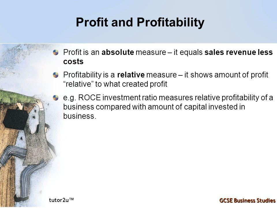 tutor2u ™ GCSE Business Studies Profit and Profitability Profit is an absolute measure – it equals sales revenue less costs Profitability is a relative measure – it shows amount of profit relative to what created profit e.g.