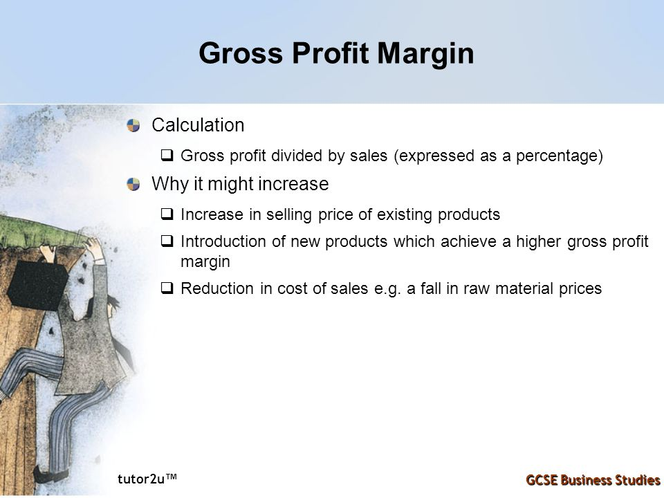 tutor2u ™ GCSE Business Studies Gross Profit Margin Calculation  Gross profit divided by sales (expressed as a percentage) Why it might increase  Increase in selling price of existing products  Introduction of new products which achieve a higher gross profit margin  Reduction in cost of sales e.g.