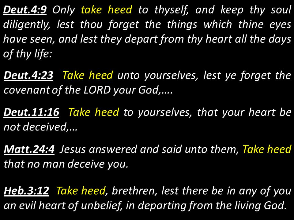Deut.4:9 Only take heed to thyself, and keep thy soul diligently, lest thou forget the things which thine eyes have seen, and lest they depart from thy heart all the days of thy life: Deut.4:23 Take heed unto yourselves, lest ye forget the covenant of the LORD your God,….