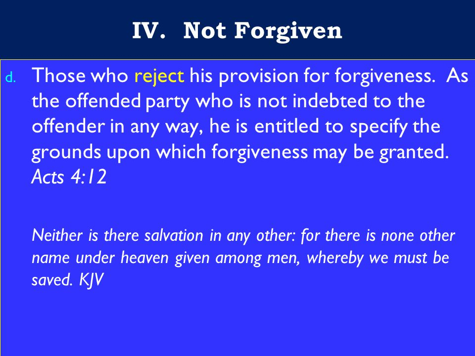 17 IV. Not Forgiven d. Those who reject his provision for forgiveness.