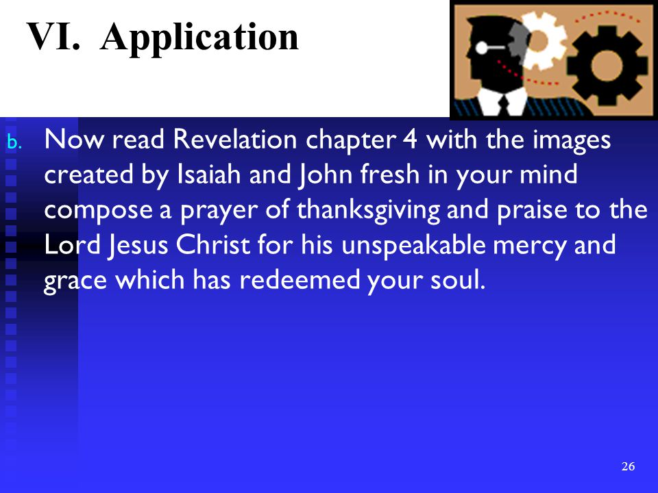 b. Now read Revelation chapter 4 with the images created by Isaiah and John fresh in your mind compose a prayer of thanksgiving and praise to the Lord