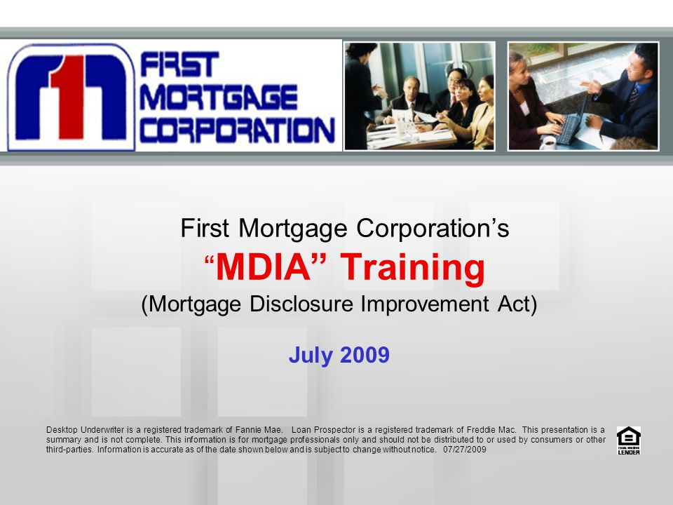 First Mortgage Corporation's MDIA Training (Mortgage Disclosure Improvement Act) July 2009 Desktop Underwriter is a registered trademark of Fannie Mae.