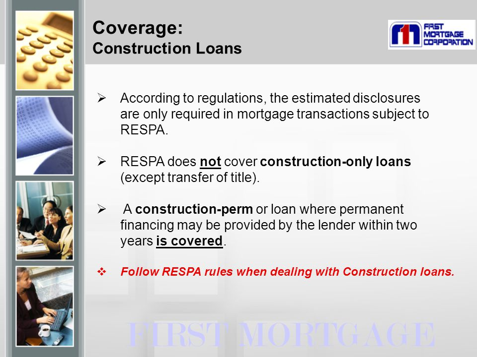  According to regulations, the estimated disclosures are only required in mortgage transactions subject to RESPA.  RESPA does not cover construction
