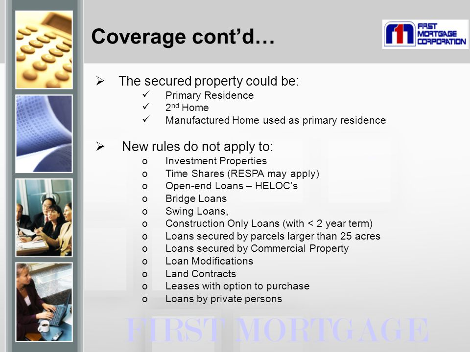 FIRST MORTGAGE  The secured property could be: Primary Residence 2 nd Home Manufactured Home used as primary residence  New rules do not apply to: oInvestment Properties oTime Shares (RESPA may apply) oOpen-end Loans – HELOC's oBridge Loans oSwing Loans, oConstruction Only Loans (with < 2 year term) oLoans secured by parcels larger than 25 acres oLoans secured by Commercial Property oLoan Modifications oLand Contracts oLeases with option to purchase oLoans by private persons Coverage cont'd…
