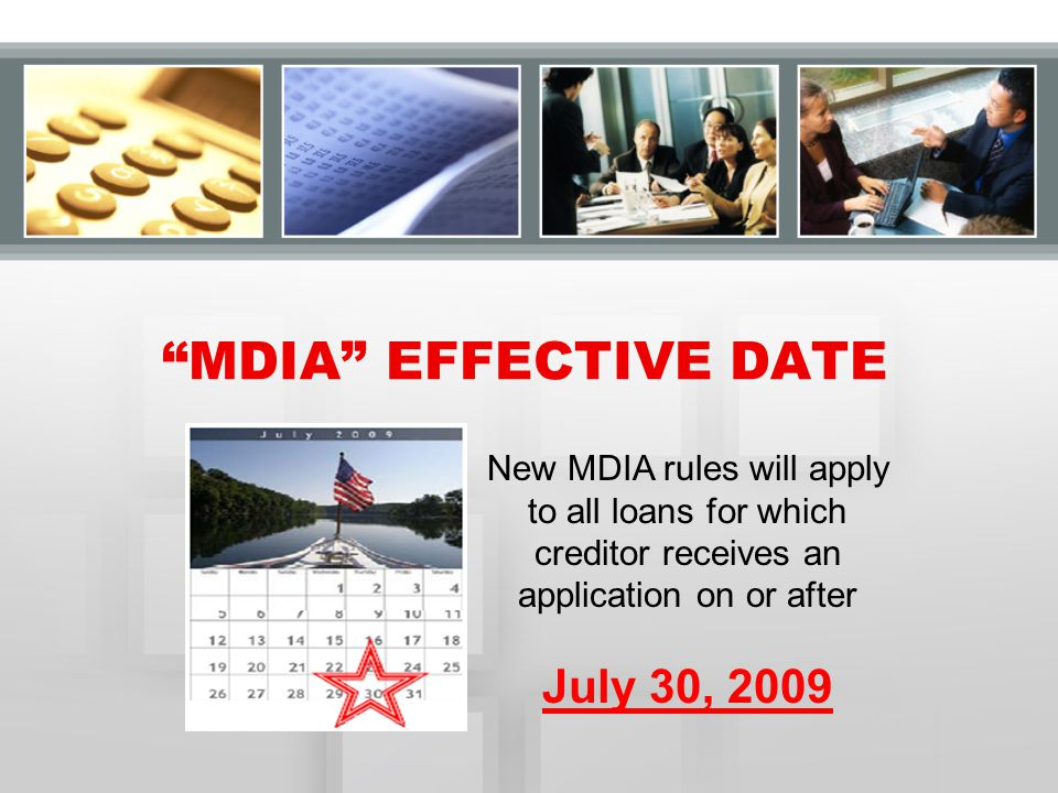 """New MDIA rules will apply to all loans for which creditor receives an application on or after July 30, 2009 """"MDIA"""" EFFECTIVE DATE"""