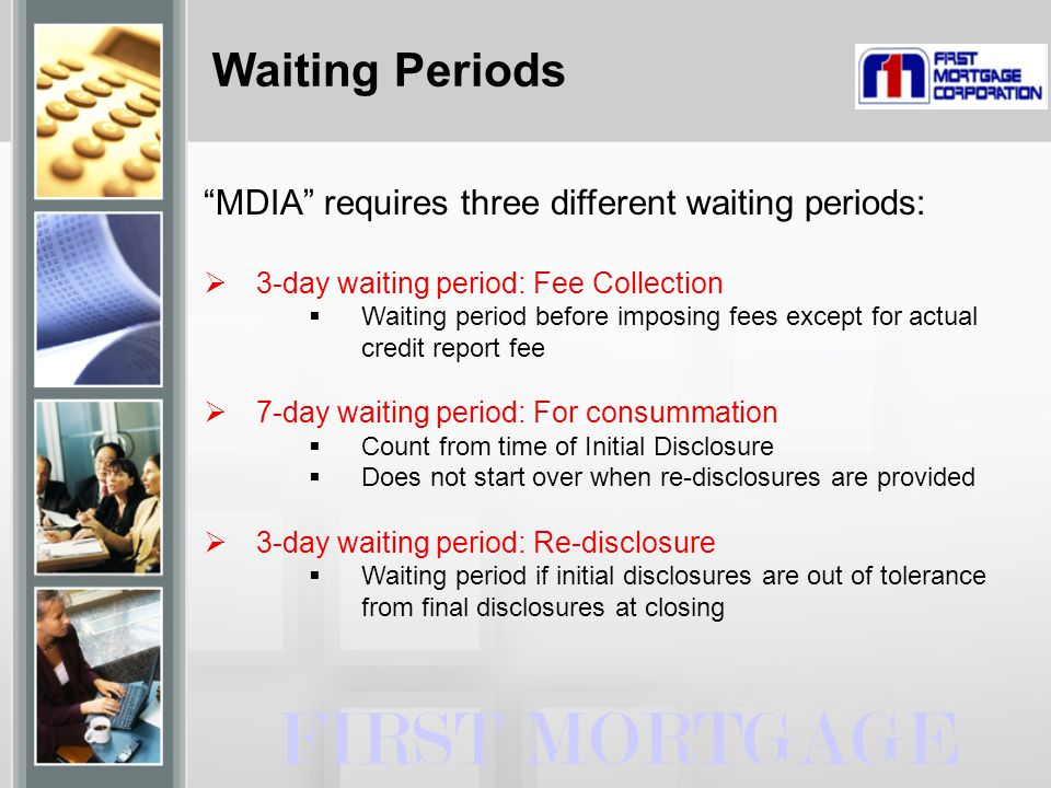 """Waiting Periods FIRST MORTGAGE """"MDIA"""" requires three different waiting periods:  3-day waiting period: Fee Collection  Waiting period before imposin"""