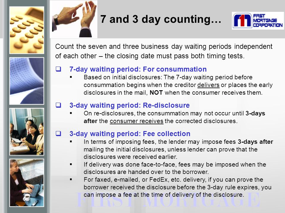 7 and 3 day counting… FIRST MORTGAGE Count the seven and three business day waiting periods independent of each other – the closing date must pass both timing tests.