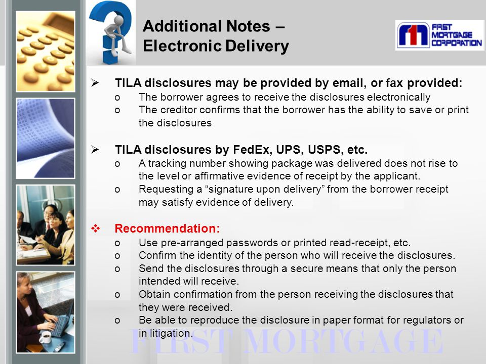 FIRST MORTGAGE  TILA disclosures may be provided by email, or fax provided: oThe borrower agrees to receive the disclosures electronically oThe creditor confirms that the borrower has the ability to save or print the disclosures  TILA disclosures by FedEx, UPS, USPS, etc.