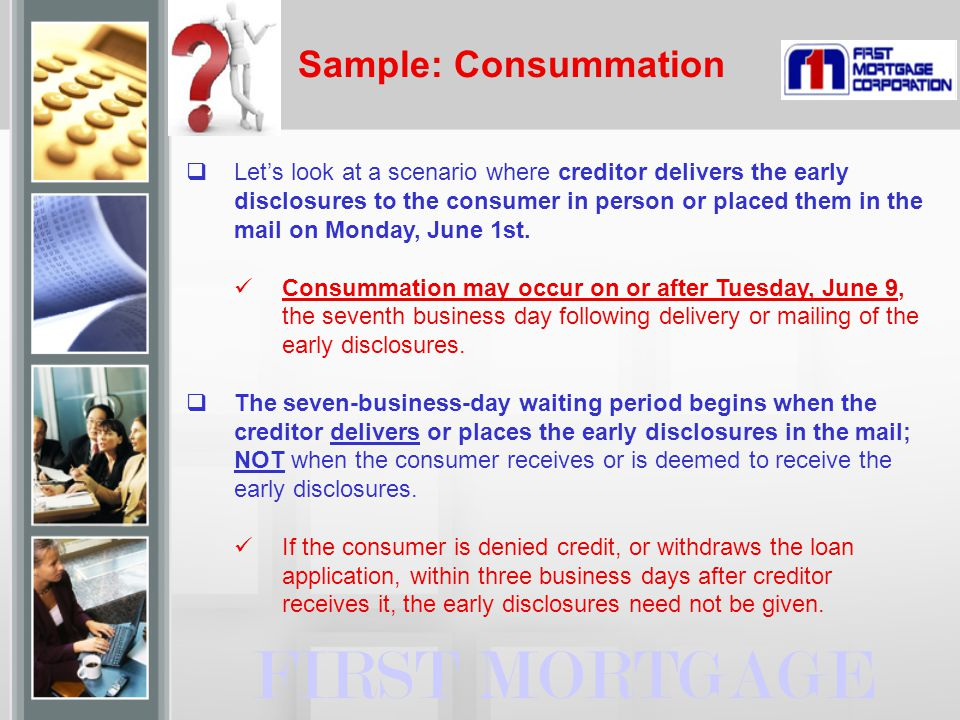 Sample: Consummation FIRST MORTGAGE  Let's look at a scenario where creditor delivers the early disclosures to the consumer in person or placed them in the mail on Monday, June 1st.