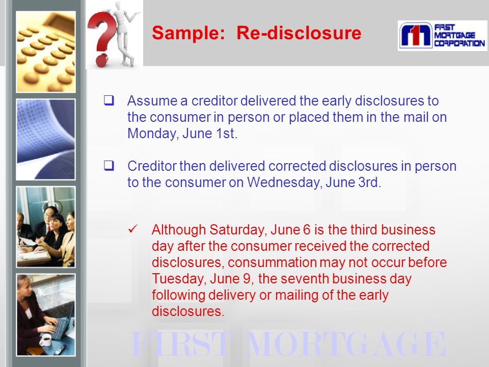 Sample: Re-disclosure FIRST MORTGAGE  Assume a creditor delivered the early disclosures to the consumer in person or placed them in the mail on Monda