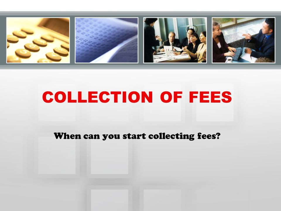 COLLECTION OF FEES When can you start collecting fees?