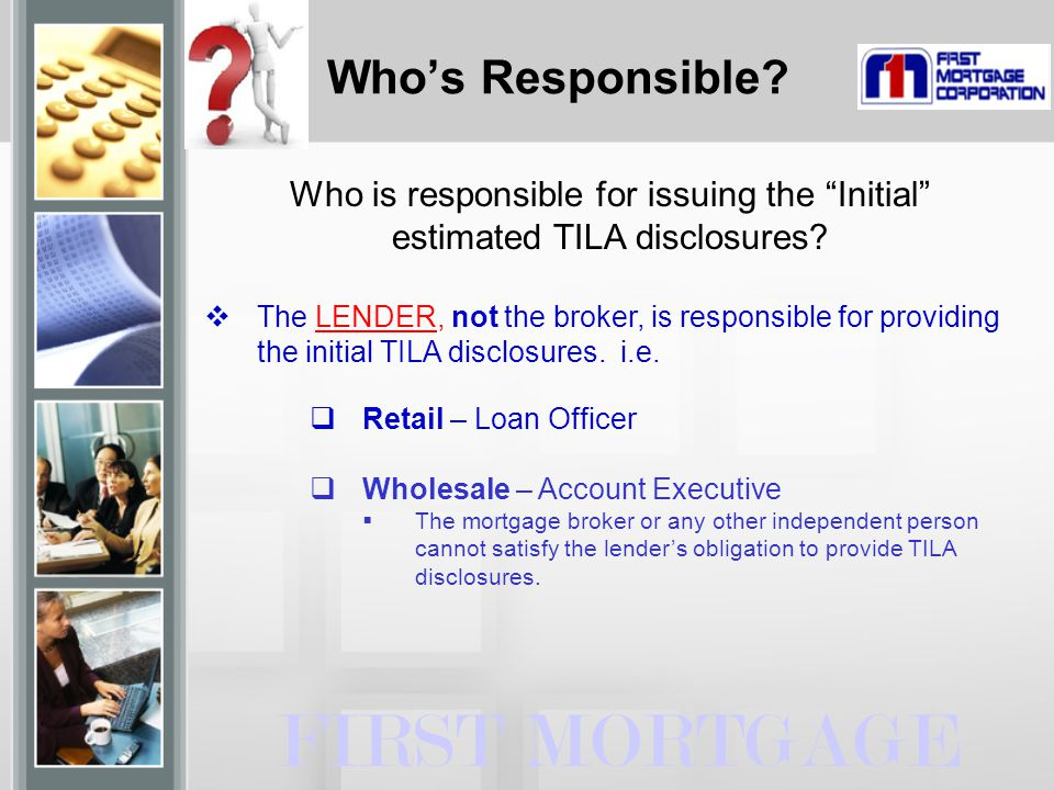 """FIRST MORTGAGE Who is responsible for issuing the """"Initial"""" estimated TILA disclosures?  The LENDER, not the broker, is responsible for providing the"""