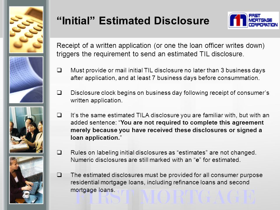 Initial Estimated Disclosure FIRST MORTGAGE Receipt of a written application (or one the loan officer writes down) triggers the requirement to send an estimated TIL disclosure.