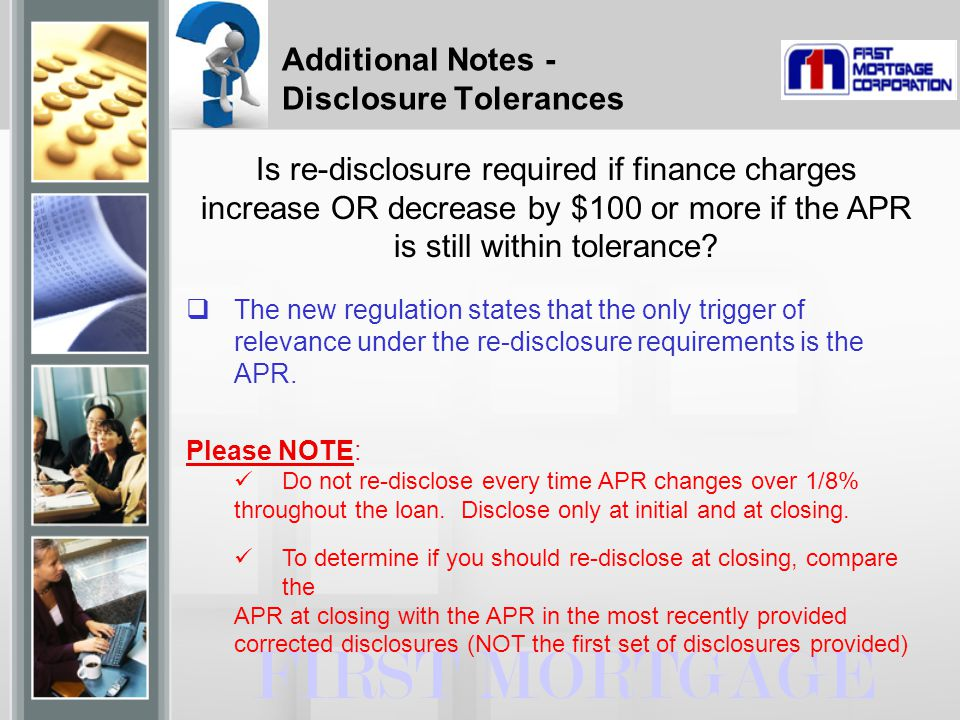 FIRST MORTGAGE Is re-disclosure required if finance charges increase OR decrease by $100 or more if the APR is still within tolerance.