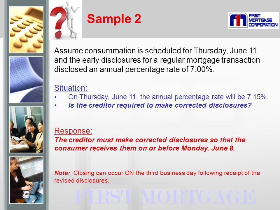 Sample 2 FIRST MORTGAGE Assume consummation is scheduled for Thursday, June 11 and the early disclosures for a regular mortgage transaction disclosed