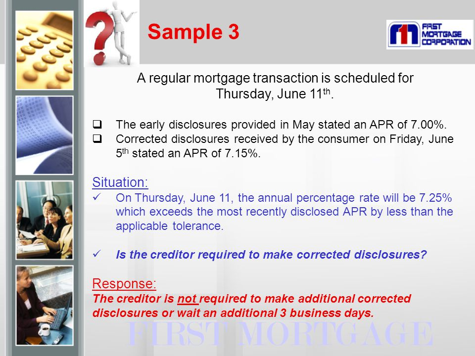 Sample 3 FIRST MORTGAGE A regular mortgage transaction is scheduled for Thursday, June 11 th.  The early disclosures provided in May stated an APR of