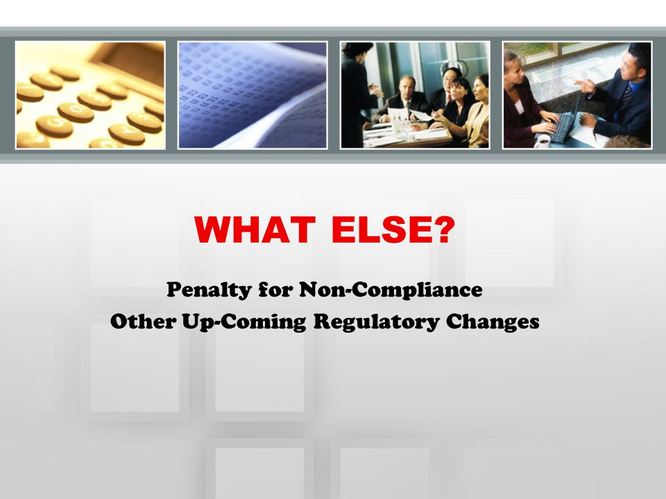 WHAT ELSE Penalty for Non-Compliance Other Up-Coming Regulatory Changes