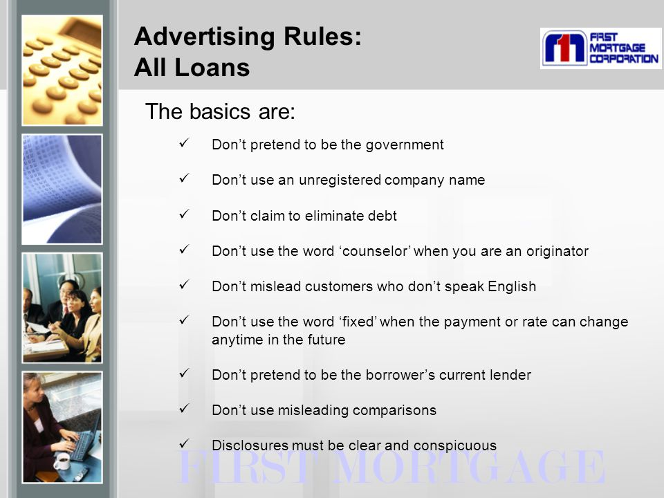 Advertising Rules: All Loans FIRST MORTGAGE The basics are: Don't pretend to be the government Don't use an unregistered company name Don't claim to eliminate debt Don't use the word 'counselor' when you are an originator Don't mislead customers who don't speak English Don't use the word 'fixed' when the payment or rate can change anytime in the future Don't pretend to be the borrower's current lender Don't use misleading comparisons Disclosures must be clear and conspicuous