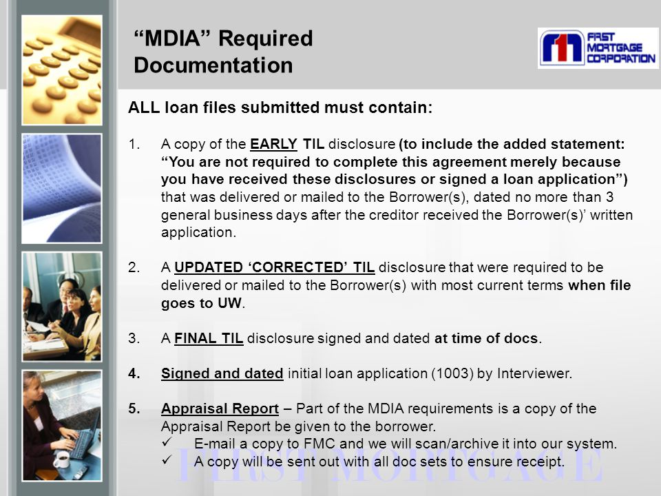 MDIA Required Documentation FIRST MORTGAGE ALL loan files submitted must contain: 1.A copy of the EARLY TIL disclosure (to include the added statement: You are not required to complete this agreement merely because you have received these disclosures or signed a loan application ) that was delivered or mailed to the Borrower(s), dated no more than 3 general business days after the creditor received the Borrower(s)' written application.