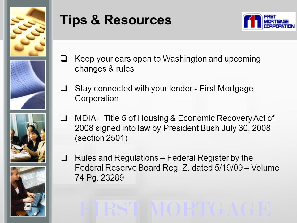 Tips & Resources FIRST MORTGAGE  Keep your ears open to Washington and upcoming changes & rules  Stay connected with your lender - First Mortgage Corporation  MDIA – Title 5 of Housing & Economic Recovery Act of 2008 signed into law by President Bush July 30, 2008 (section 2501)  Rules and Regulations – Federal Register by the Federal Reserve Board Reg.