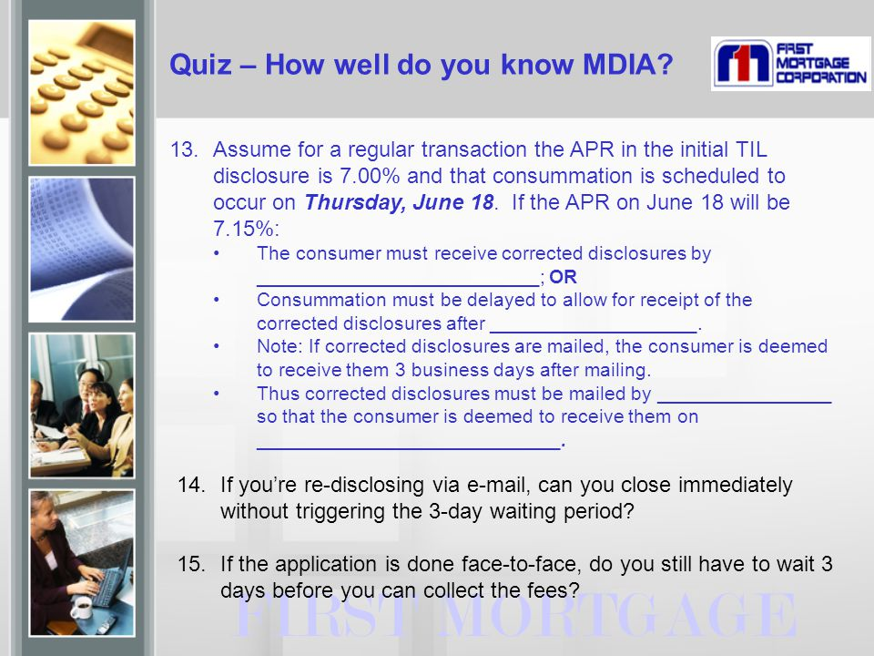 Quiz – How well do you know MDIA? 13.Assume for a regular transaction the APR in the initial TIL disclosure is 7.00% and that consummation is schedule