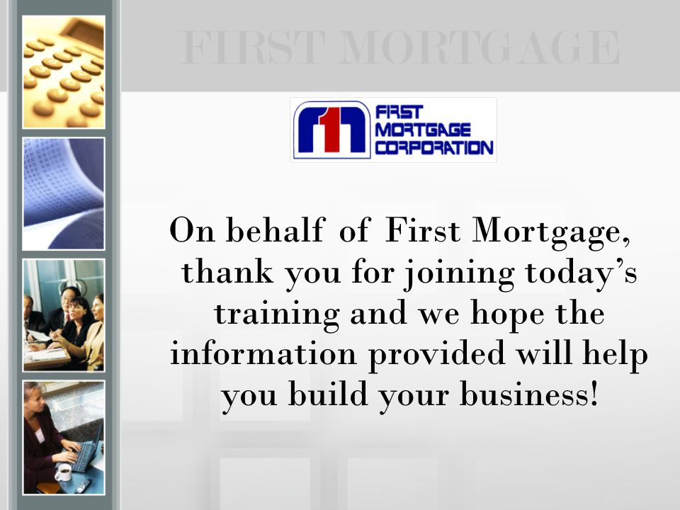 On behalf of First Mortgage, thank you for joining today's training and we hope the information provided will help you build your business! FIRST MORT