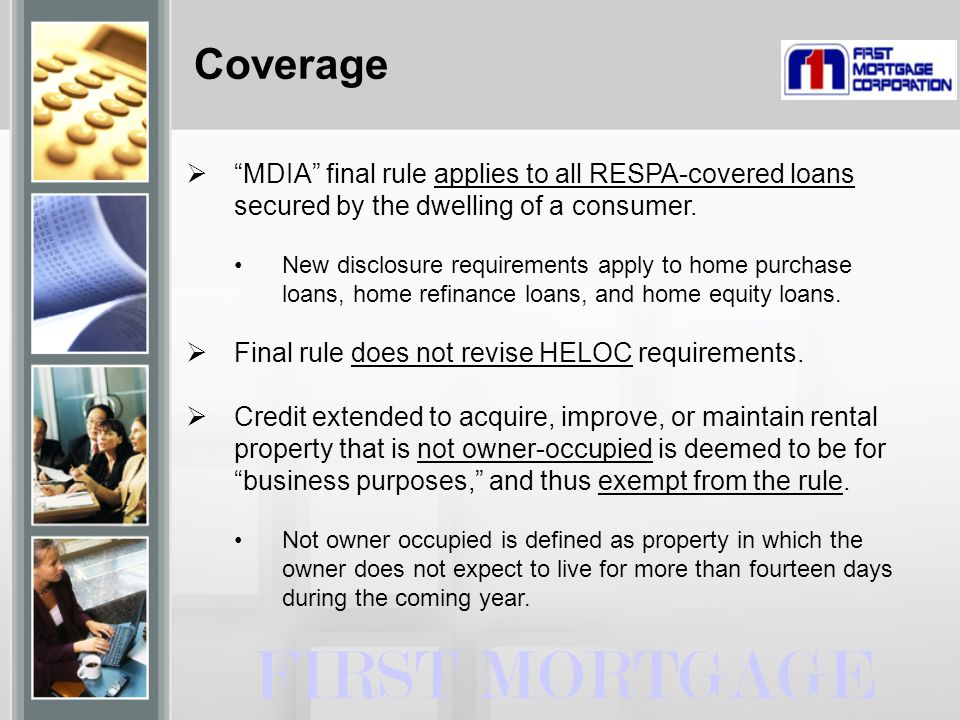 """Coverage  """"MDIA"""" final rule applies to all RESPA-covered loans secured by the dwelling of a consumer. New disclosure requirements apply to home purch"""