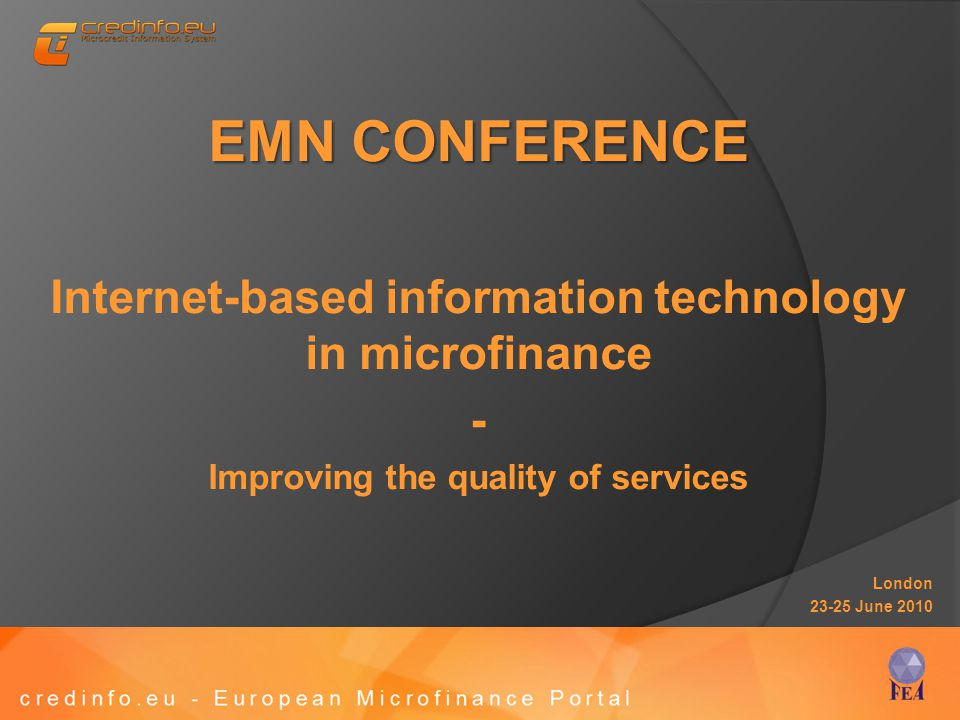 EMN CONFERENCE Internet-based information technology in microfinance - Improving the quality of services London 23-25 June 2010