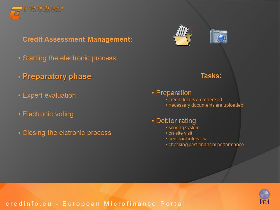 Credit Assessment Management: Starting the electronic process Preparatory phase Preparatory phase Expert evaluation Electronic voting Closing the elctronic process Tasks: Preparation credit details are checked necessary documents are uploaded Debtor rating scoring system on-site visit personal interview checking past financial performance