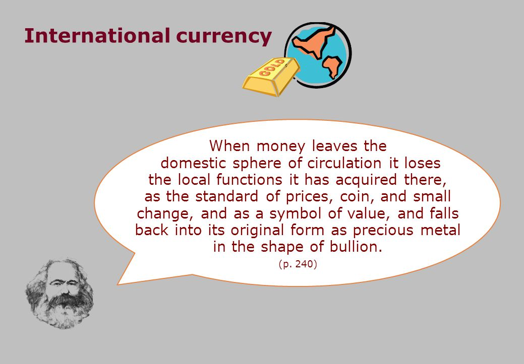 International currency When money leaves the domestic sphere of circulation it loses the local functions it has acquired there, as the standard of prices, coin, and small change, and as a symbol of value, and falls back into its original form as precious metal in the shape of bullion.