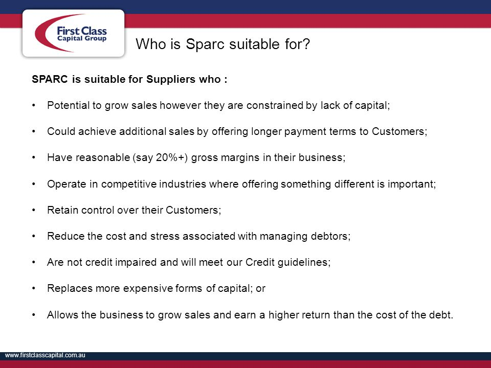 www.firstclasscapital.com.au First Class Capital Group 16 SPARC is suitable for Suppliers who : Potential to grow sales however they are constrained b