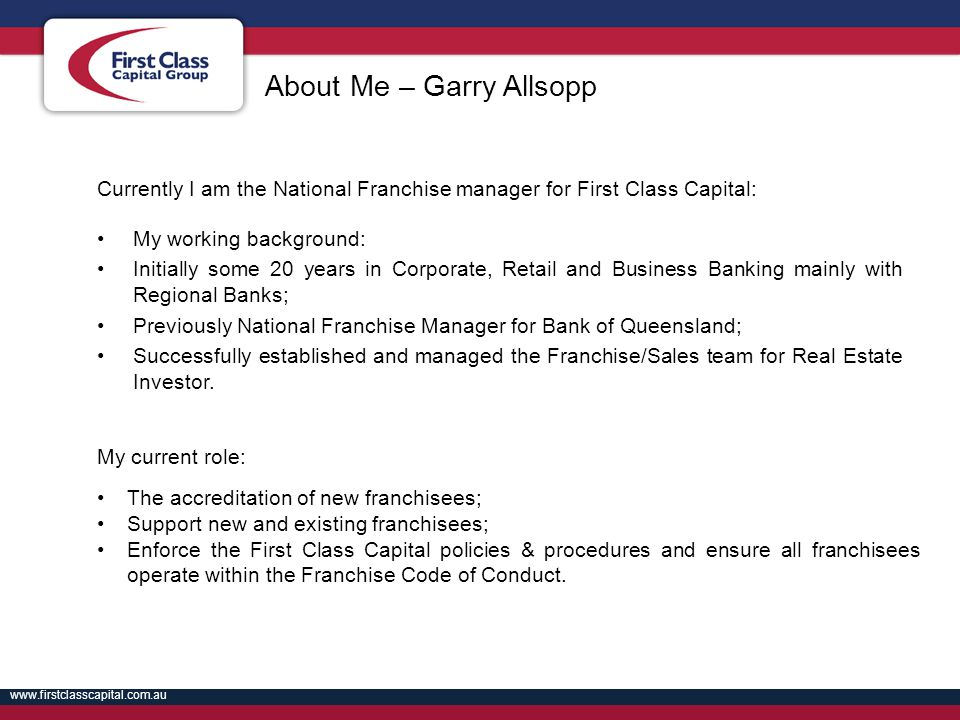 www.firstclasscapital.com.au About Me – Garry Allsopp Currently I am the National Franchise manager for First Class Capital: My working background: In