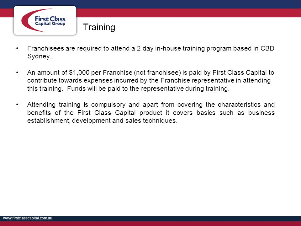 www.firstclasscapital.com.au Franchisees are required to attend a 2 day in-house training program based in CBD Sydney. An amount of $1,000 per Franchi