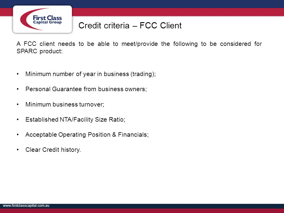 www.firstclasscapital.com.au A FCC client needs to be able to meet/provide the following to be considered for SPARC product: Minimum number of year in