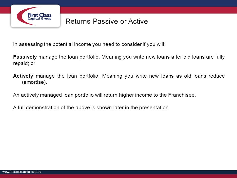 www.firstclasscapital.com.au In assessing the potential income you need to consider if you will: Passively manage the loan portfolio. Meaning you writ