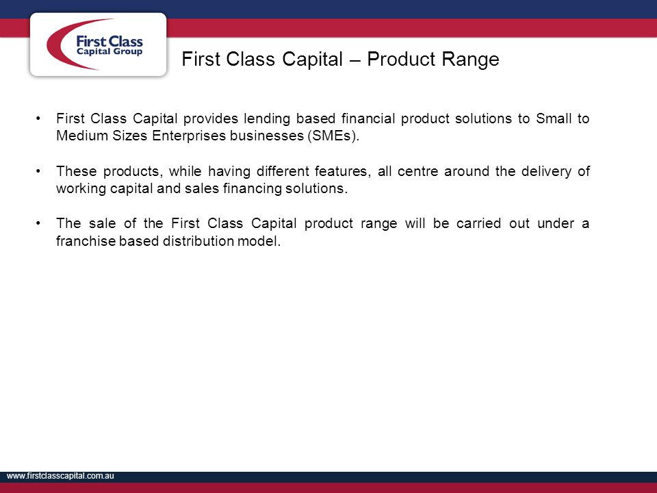 www.firstclasscapital.com.au First Class Capital provides lending based financial product solutions to Small to Medium Sizes Enterprises businesses (S