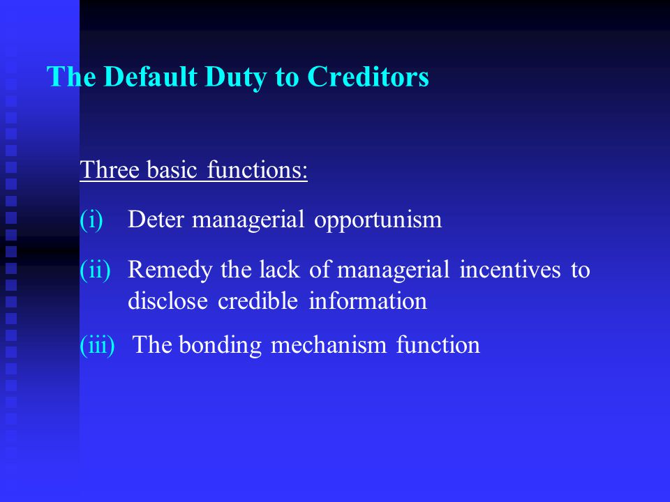 The Default Duty to Creditors Three basic functions: (i) (i)Deter managerial opportunism (ii) (ii)Remedy the lack of managerial incentives to disclose credible information (iii) The bonding mechanism function