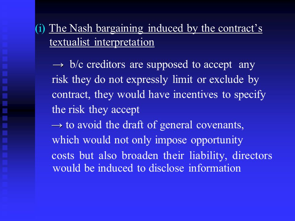 (i) The Nash bargaining induced by the contract's textualist interpretation → → b/c creditors are supposed to accept any risk they do not expressly limit or exclude by contract, they would have incentives to specify the risk they accept → → to avoid the draft of general covenants, which would not only impose opportunity costs but also broaden their liability, directors would be induced to disclose information
