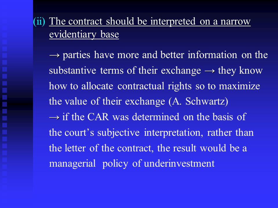 (ii) The contract should be interpreted on a narrow evidentiary base → → parties have more and better information on the → substantive terms of their exchange → they know how to allocate contractual rights so to maximize the value of their exchange (A.