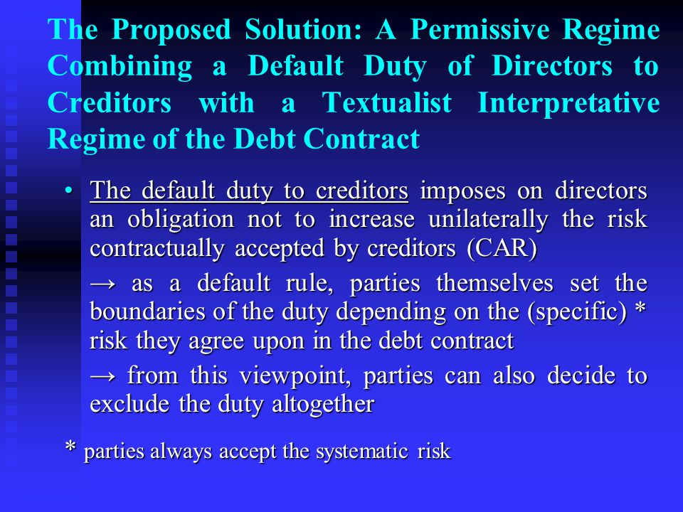 The Proposed Solution: A Permissive Regime Combining a Default Duty of Directors to Creditors with a Textualist Interpretative Regime of the Debt Contract The default duty to creditors imposes on directors an obligation not to increase unilaterally the risk contractually accepted by creditors (CAR)The default duty to creditors imposes on directors an obligation not to increase unilaterally the risk contractually accepted by creditors (CAR) → as a default rule, parties themselves set the boundaries of the duty depending on the (specific) * risk they agree upon in the debt contract → from this viewpoint, parties can also decide to exclude the duty altogether * parties always accept the systematic risk