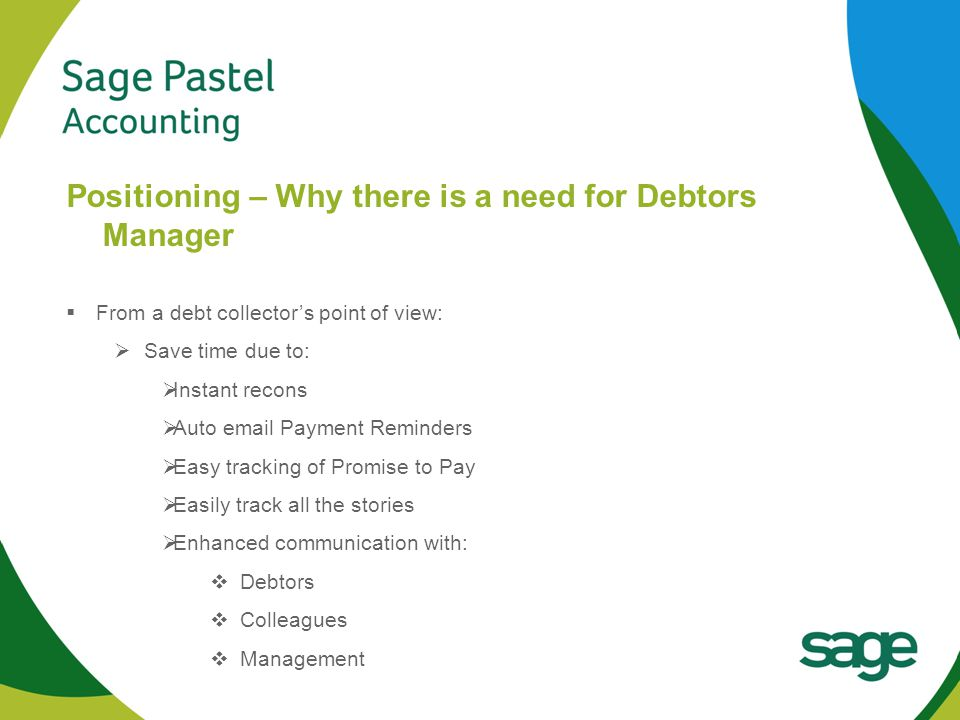 Heading 1 (Arial bold - point size 22) Positioning – Why there is a need for Debtors Manager  From a debt collector's point of view:  Save time due to:  Instant recons  Auto email Payment Reminders  Easy tracking of Promise to Pay  Easily track all the stories  Enhanced communication with:  Debtors  Colleagues  Management