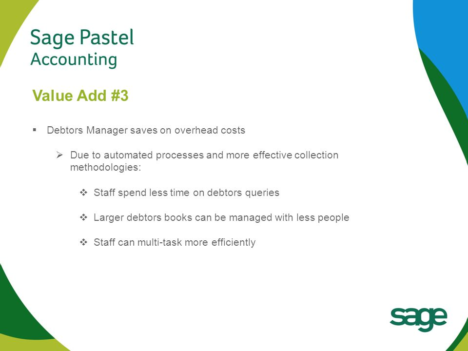 Heading 1 (Arial bold - point size 22) Value Add #3  Debtors Manager saves on overhead costs  Due to automated processes and more effective collection methodologies:  Staff spend less time on debtors queries  Larger debtors books can be managed with less people  Staff can multi-task more efficiently