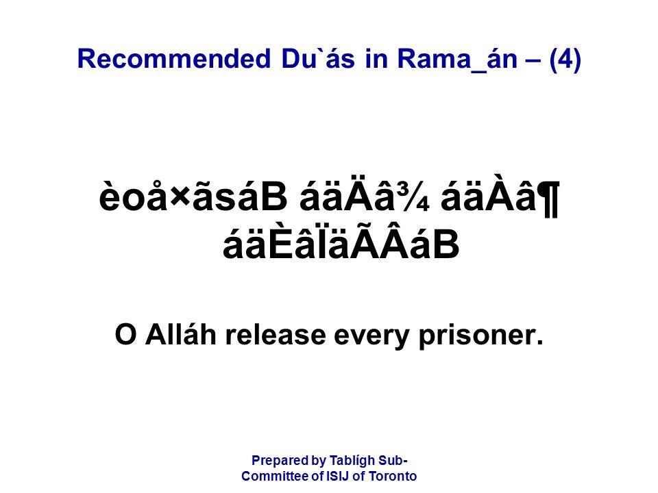 Prepared by Tablígh Sub- Committee of ISIJ of Toronto Recommended Du`ás in Rama_án – (4) èoå×ãsáB áäÄâ¾ áäÀⶠáäÈâÏäÃÂáB O Alláh release every prisoner.