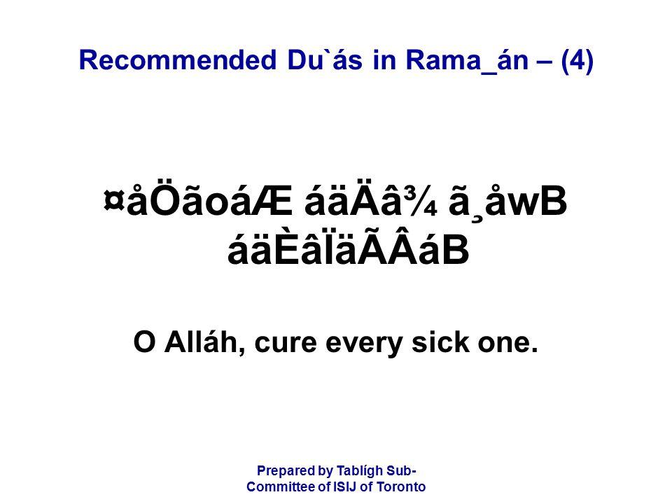 Prepared by Tablígh Sub- Committee of ISIJ of Toronto Recommended Du`ás in Rama_án – (4) ¤åÖãoáÆ áäÄâ¾ ã¸åwB áäÈâÏäÃÂáB O Alláh, cure every sick one.