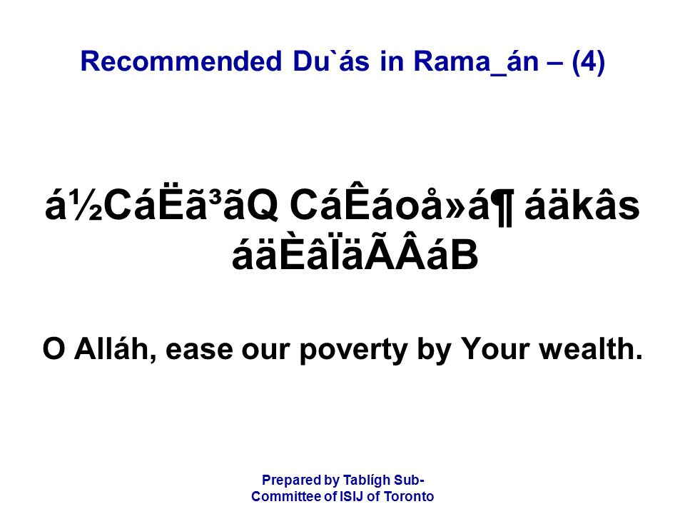 Prepared by Tablígh Sub- Committee of ISIJ of Toronto Recommended Du`ás in Rama_án – (4) á½CáËã³ãQ CáÊáoå»á¶ áäkâs áäÈâÏäÃÂáB O Alláh, ease our poverty by Your wealth.