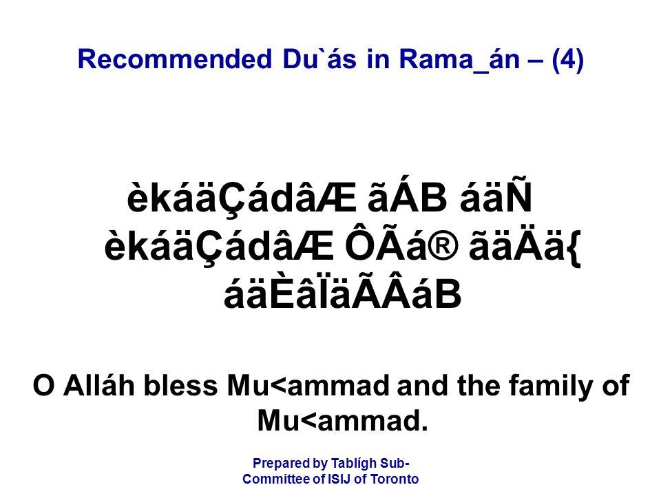 Prepared by Tablígh Sub- Committee of ISIJ of Toronto Recommended Du`ás in Rama_án – (4) èkáäÇádâÆ ãÁB áäÑ èkáäÇádâÆ ÔÃá® ãäÄä{ áäÈâÏäÃÂáB O Alláh bless Mu<ammad and the family of Mu<ammad.