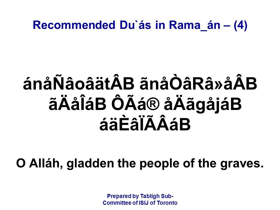 Prepared by Tablígh Sub- Committee of ISIJ of Toronto Recommended Du`ás in Rama_án – (4) ánåÑâoâätÂB ãnåÒâRâ»åÂB ãÄåÎáB ÔÃá® åÄãgåjáB áäÈâÏÃÂáB O Alláh, gladden the people of the graves.