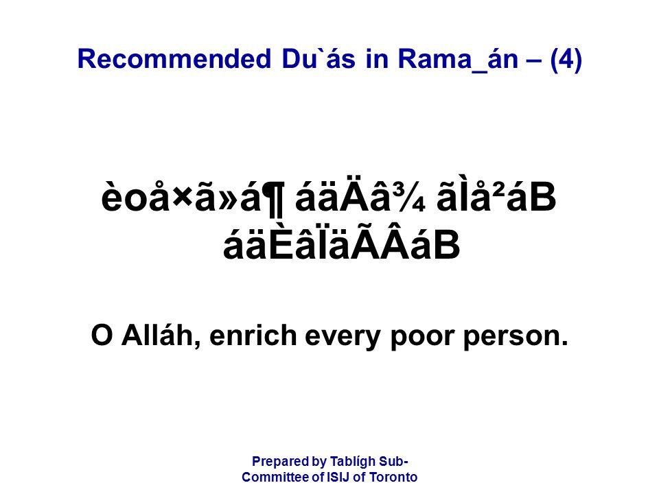 Prepared by Tablígh Sub- Committee of ISIJ of Toronto Recommended Du`ás in Rama_án – (4) èoå×ã»á¶ áäÄâ¾ ãÌå²áB áäÈâÏäÃÂáB O Alláh, enrich every poor person.