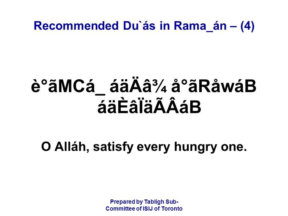 Prepared by Tablígh Sub- Committee of ISIJ of Toronto Recommended Du`ás in Rama_án – (4) è°ãMCá_ áäÄâ¾ å°ãRåwáB áäÈâÏäÃÂáB O Alláh, satisfy every hungry one.