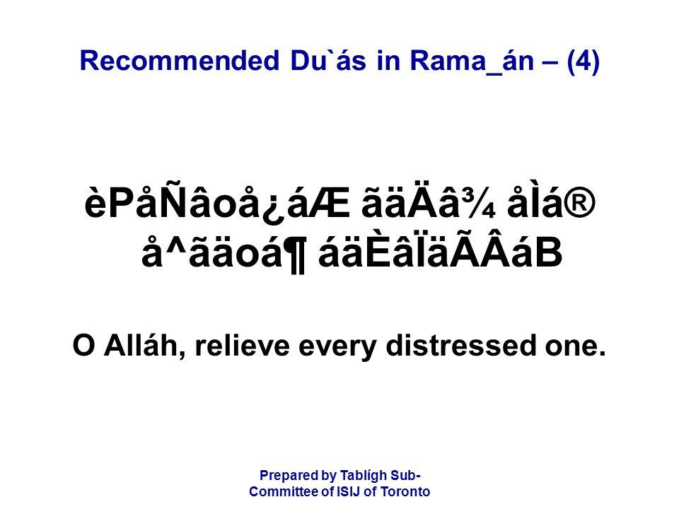 Prepared by Tablígh Sub- Committee of ISIJ of Toronto Recommended Du`ás in Rama_án – (4) èPåÑâoå¿áÆ ãäÄâ¾ åÌá® å^ãäoᶠáäÈâÏäÃÂáB O Alláh, relieve every distressed one.